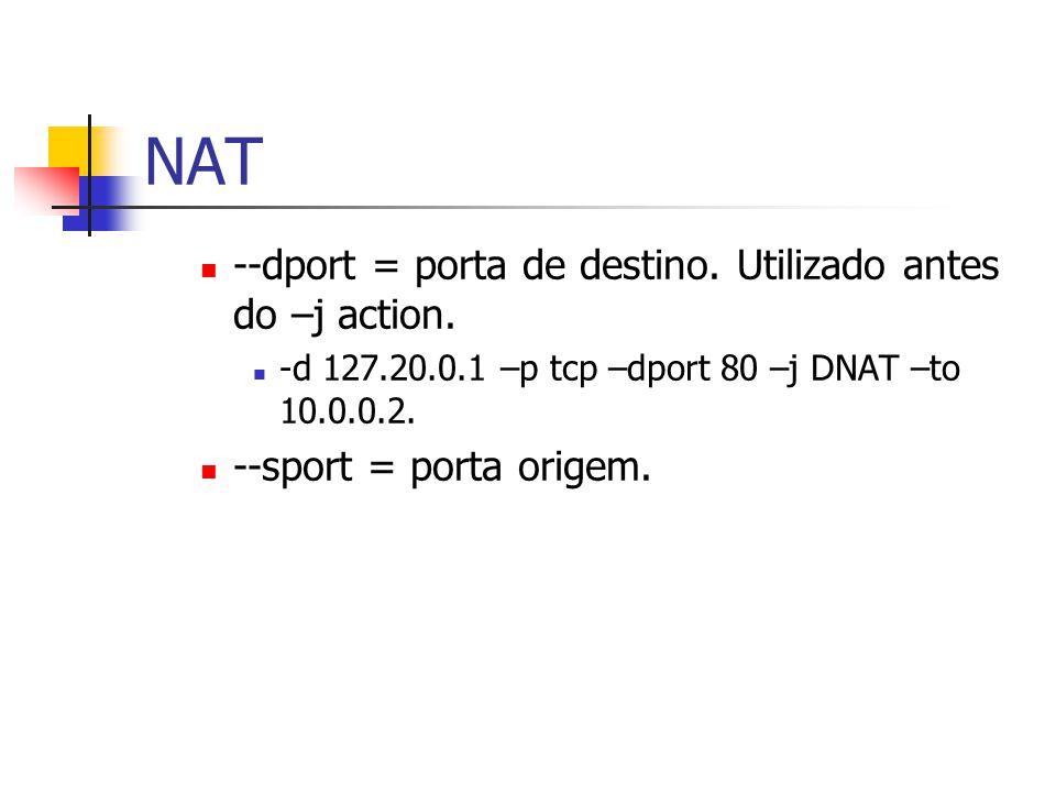 NAT --dport = porta de destino.Utilizado antes do –j action.