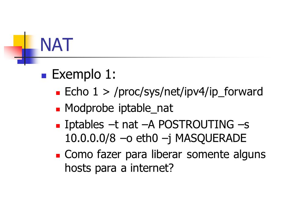 NAT Exemplo 1: Echo 1 > /proc/sys/net/ipv4/ip_forward Modprobe iptable_nat Iptables –t nat –A POSTROUTING –s 10.0.0.0/8 –o eth0 –j MASQUERADE Como fazer para liberar somente alguns hosts para a internet?