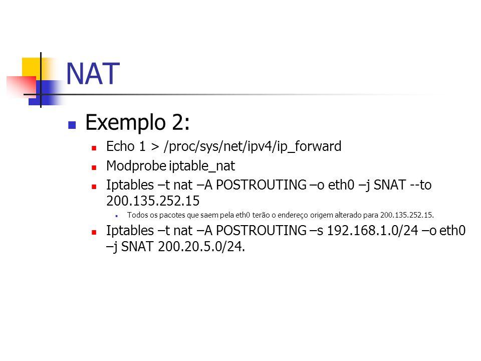 NAT Exemplo 2: Echo 1 > /proc/sys/net/ipv4/ip_forward Modprobe iptable_nat Iptables –t nat –A POSTROUTING –o eth0 –j SNAT --to 200.135.252.15 Todos os pacotes que saem pela eth0 terão o endereço origem alterado para 200.135.252.15.