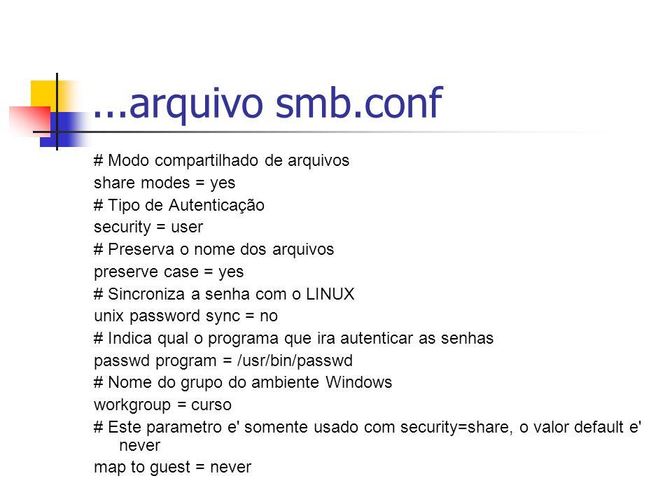 ...arquivo smb.conf # Modo compartilhado de arquivos share modes = yes # Tipo de Autenticação security = user # Preserva o nome dos arquivos preserve case = yes # Sincroniza a senha com o LINUX unix password sync = no # Indica qual o programa que ira autenticar as senhas passwd program = /usr/bin/passwd # Nome do grupo do ambiente Windows workgroup = curso # Este parametro e somente usado com security=share, o valor default e never map to guest = never