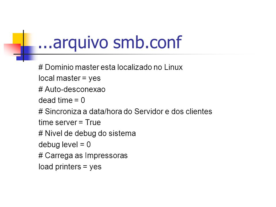 ...arquivo smb.conf # Dominio master esta localizado no Linux local master = yes # Auto-desconexao dead time = 0 # Sincroniza a data/hora do Servidor