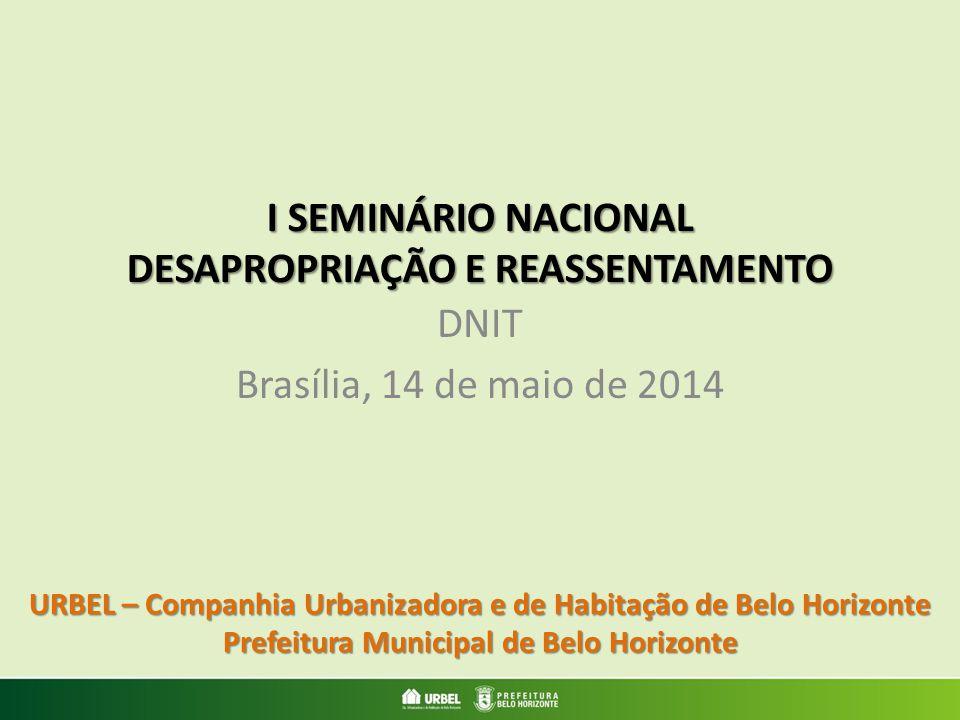 I SEMINÁRIO NACIONAL DESAPROPRIAÇÃO E REASSENTAMENTO DNIT Brasília, 14 de maio de 2014 URBEL – Companhia Urbanizadora e de Habitação de Belo Horizonte