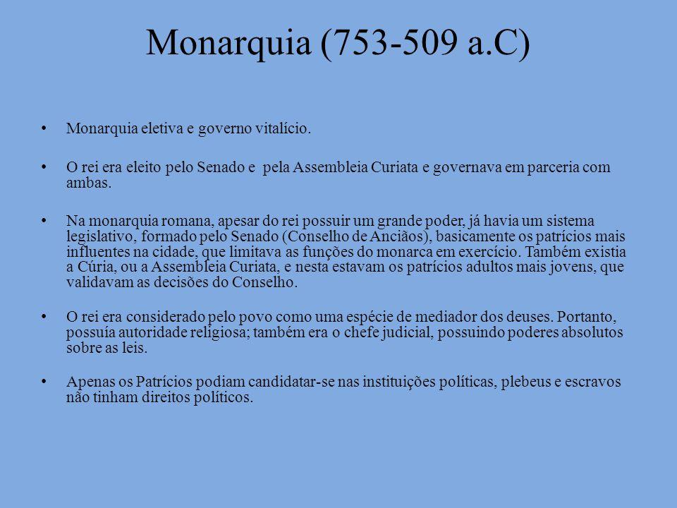 Monarquia (753-509 a.C) Monarquia eletiva e governo vitalício. O rei era eleito pelo Senado e pela Assembleia Curiata e governava em parceria com amba
