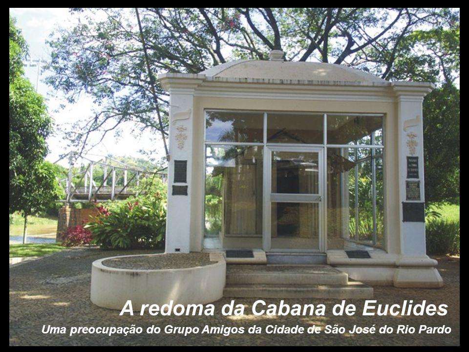 Uma preocupação do Grupo Amigos da Cidade de São José do Rio Pardo A redoma da Cabana de Euclides