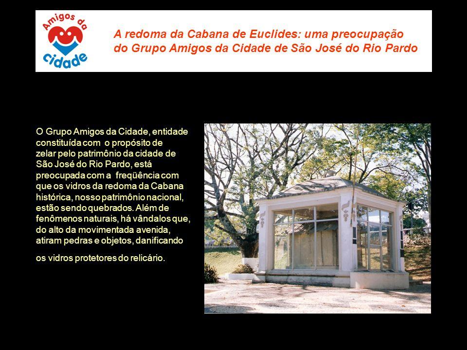 A redoma da Cabana de Euclides: uma preocupação do Grupo Amigos da Cidade de São José do Rio Pardo O Grupo Amigos da Cidade, entidade constituída com