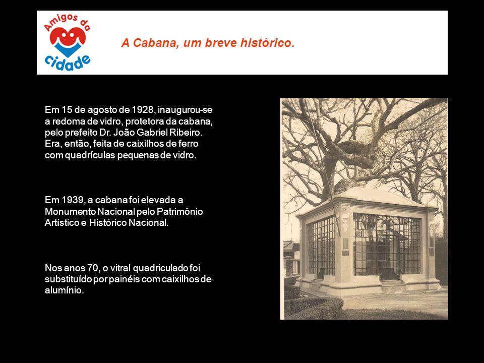 Em 15 de agosto de 1928, inaugurou-se a redoma de vidro, protetora da cabana, pelo prefeito Dr. João Gabriel Ribeiro. Era, então, feita de caixilhos d