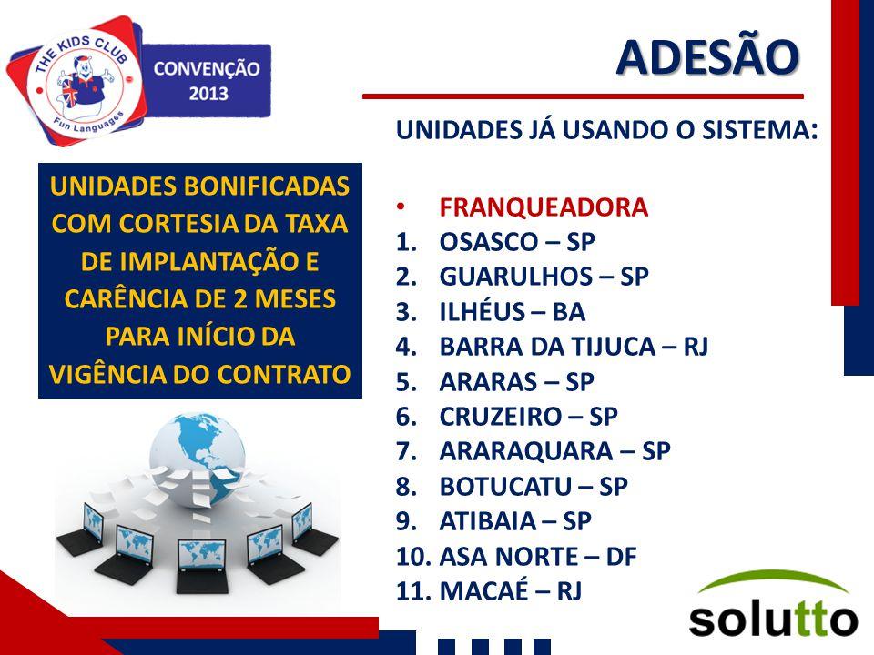 ADESÃO UNIDADES JÁ USANDO O SISTEMA : FRANQUEADORA 1.OSASCO – SP 2.GUARULHOS – SP 3.ILHÉUS – BA 4.BARRA DA TIJUCA – RJ 5.ARARAS – SP 6.CRUZEIRO – SP 7.ARARAQUARA – SP 8.BOTUCATU – SP 9.ATIBAIA – SP 10.ASA NORTE – DF 11.MACAÉ – RJ UNIDADES BONIFICADAS COM CORTESIA DA TAXA DE IMPLANTAÇÃO E CARÊNCIA DE 2 MESES PARA INÍCIO DA VIGÊNCIA DO CONTRATO