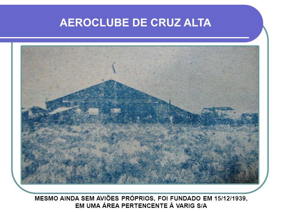 AEROCLUBE DE CRUZ ALTA MESMO AINDA SEM AVIÕES PRÓPRIOS, FOI FUNDADO EM 15/12/1939, EM UMA ÁREA PERTENCENTE À VARIG S/A