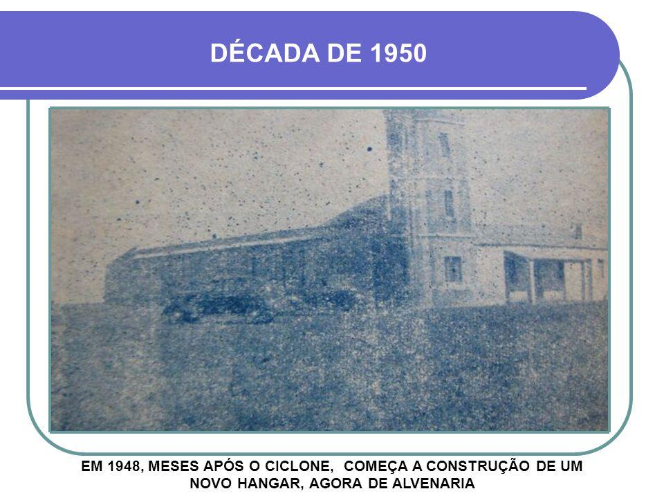 EM 1948, MESES APÓS O CICLONE, COMEÇA A CONSTRUÇÃO DE UM NOVO HANGAR, AGORA DE ALVENARIA DÉCADA DE 1950