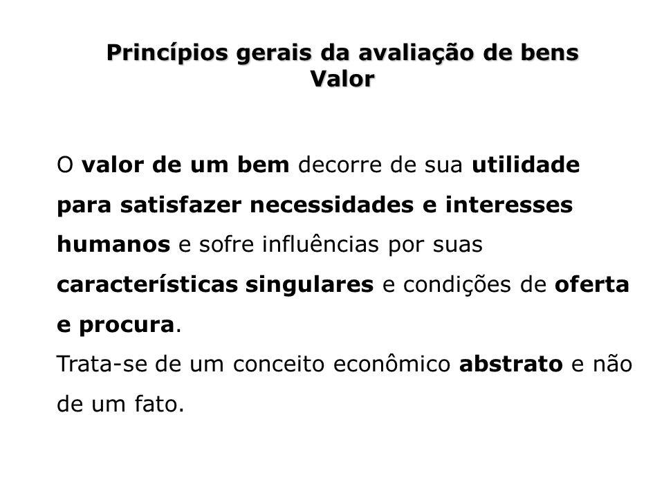 Princípios gerais da avaliação de bens Valor O valor de um bem decorre de sua utilidade para satisfazer necessidades e interesses humanos e sofre infl