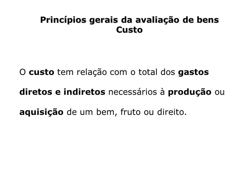 Princípios gerais da avaliação de bens Custo O custo tem relação com o total dos gastos diretos e indiretos necessários à produção ou aquisição de um