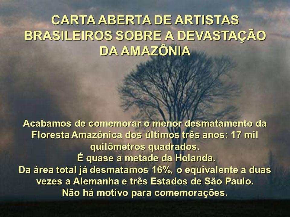 CARTA ABERTA DE ARTISTAS BRASILEIROS SOBRE A DEVASTAÇÃO DA AMAZÔNIA Acabamos de comemorar o menor desmatamento da Floresta Amazônica dos últimos três anos: 17 mil quilômetros quadrados.