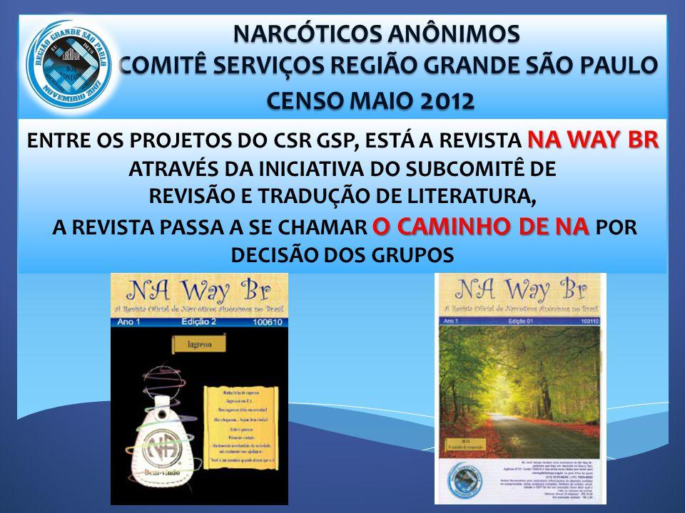 NARCÓTICOS ANÔNIMOS NARCÓTICOS ANÔNIMOS COMITÊ SERVIÇOS REGIÃO GRANDE SÃO PAULO COMITÊ SERVIÇOS REGIÃO GRANDE SÃO PAULO CENSO MAIO 2012 CENSO MAIO 2012 NA WAY BR ENTRE OS PROJETOS DO CSR GSP, ESTÁ A REVISTA NA WAY BR ATRAVÉS DA INICIATIVA DO SUBCOMITÊ DE REVISÃO E TRADUÇÃO DE LITERATURA, O CAMINHO DE NA A REVISTA PASSA A SE CHAMAR O CAMINHO DE NA POR DECISÃO DOS GRUPOS