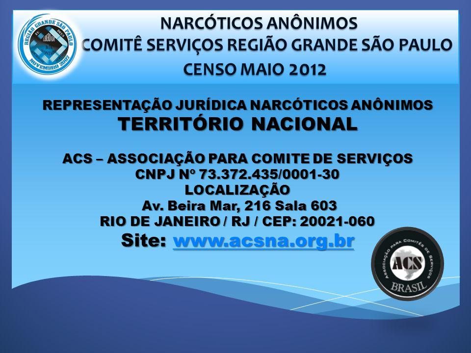 NARCÓTICOS ANÔNIMOS NARCÓTICOS ANÔNIMOS COMITÊ SERVIÇOS REGIÃO GRANDE SÃO PAULO COMITÊ SERVIÇOS REGIÃO GRANDE SÃO PAULO CENSO MAIO 2012 CENSO MAIO 2012 REPRESENTAÇÃO JURÍDICA NARCÓTICOS ANÔNIMOS TERRITÓRIO NACIONAL ACS – ASSOCIAÇÃO PARA COMITE DE SERVIÇOS CNPJ Nº 73.372.435/0001-30 LOCALIZAÇÃO Av.