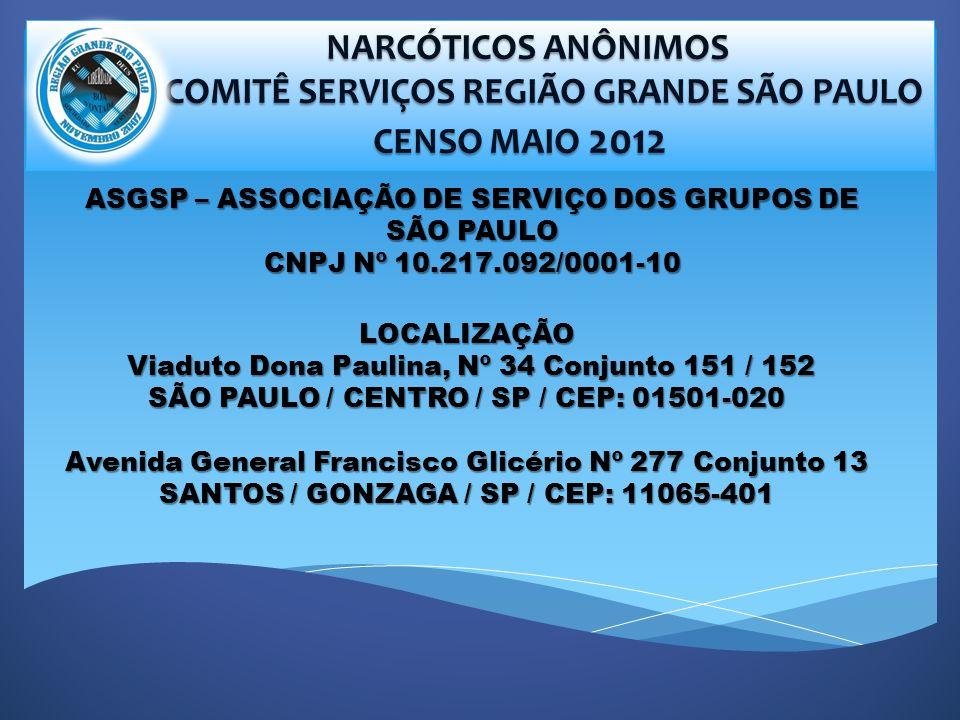 NARCÓTICOS ANÔNIMOS NARCÓTICOS ANÔNIMOS COMITÊ SERVIÇOS REGIÃO GRANDE SÃO PAULO COMITÊ SERVIÇOS REGIÃO GRANDE SÃO PAULO CENSO MAIO 2012 CENSO MAIO 2012 LOCALIZAÇÃO Viaduto Dona Paulina, Nº 34 Conjunto 151 / 152 Viaduto Dona Paulina, Nº 34 Conjunto 151 / 152 SÃO PAULO / CENTRO / SP / CEP: 01501-020 Avenida General Francisco Glicério Nº 277 Conjunto 13 SANTOS / GONZAGA / SP / CEP: 11065-401 ASGSP – ASSOCIAÇÃO DE SERVIÇO DOS GRUPOS DE SÃO PAULO CNPJ Nº 10.217.092/0001-10