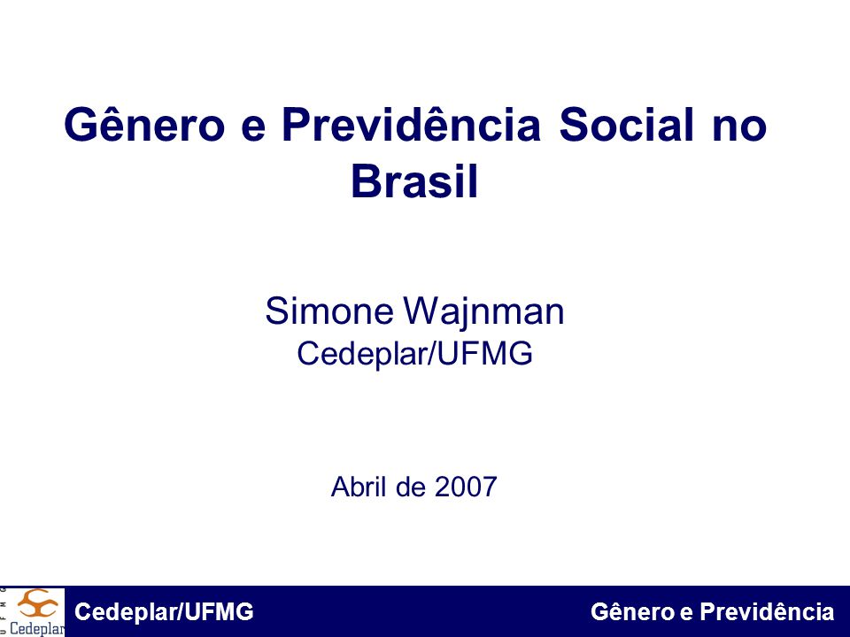 BID & Cedeplar/UFMG Gênero e Previdência Social no Brasil Simone Wajnman Cedeplar/UFMG Abril de 2007 Cedeplar/UFMG Gênero e Previdência