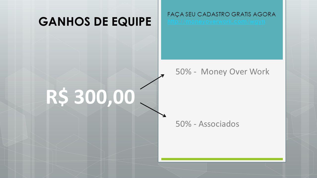 R$ 300,00 50% - Money Over Work 50% - Associados GANHOS DE EQUIPE FAÇA SEU CADASTRO GRATIS AGORA http://moneyoverwork.com/wgyn http://moneyoverwork.co
