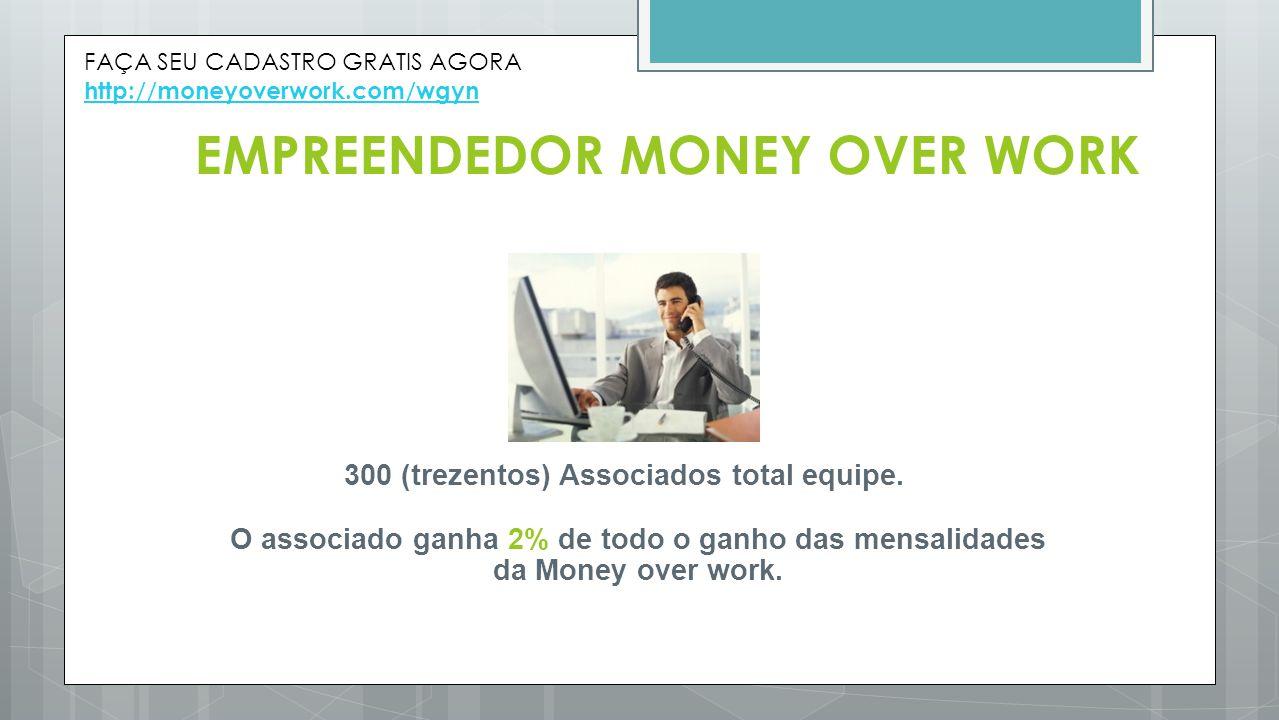 EMPREENDEDOR MONEY OVER WORK 300 (trezentos) Associados total equipe. O associado ganha 2% de todo o ganho das mensalidades da Money over work. FAÇA S