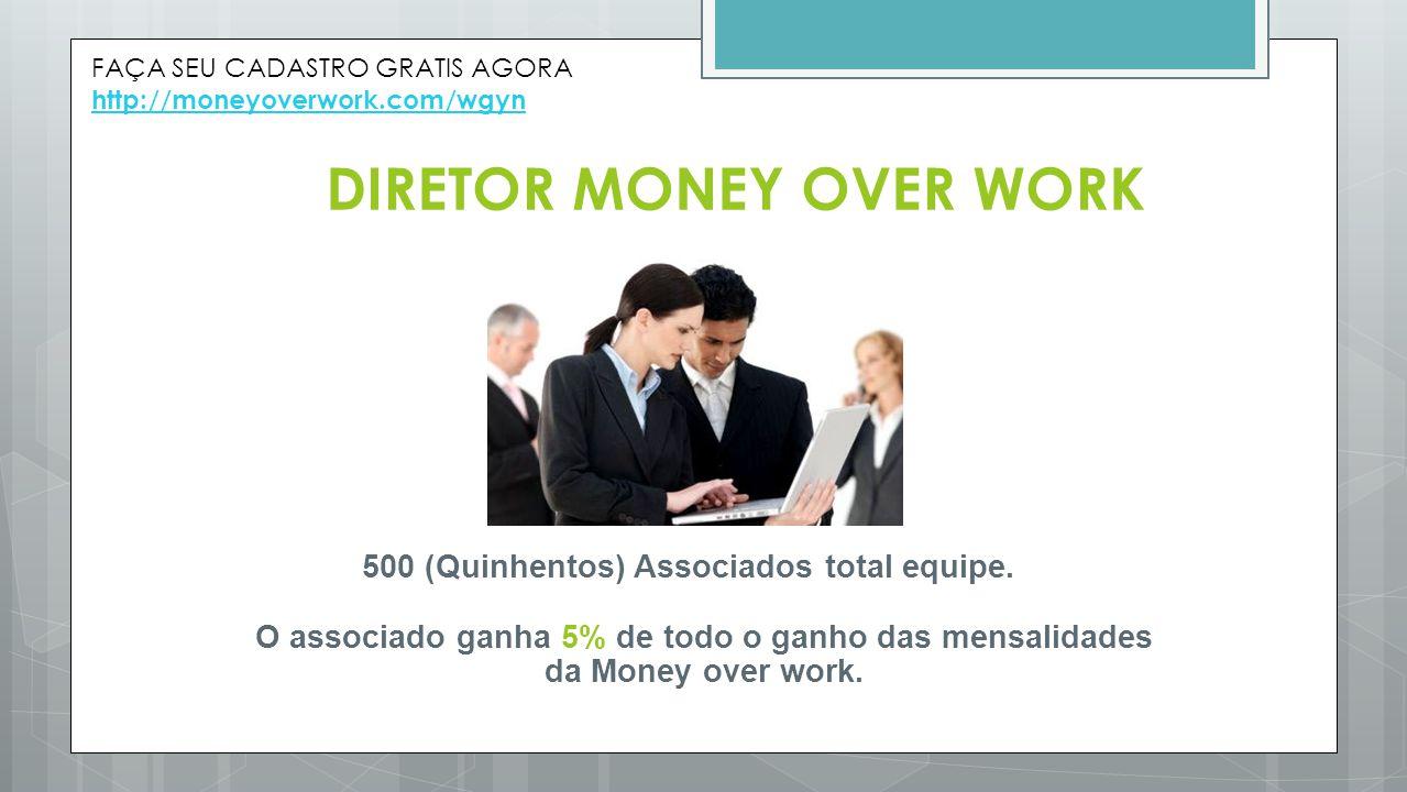 DIRETOR MONEY OVER WORK 500 (Quinhentos) Associados total equipe. O associado ganha 5% de todo o ganho das mensalidades da Money over work. FAÇA SEU C