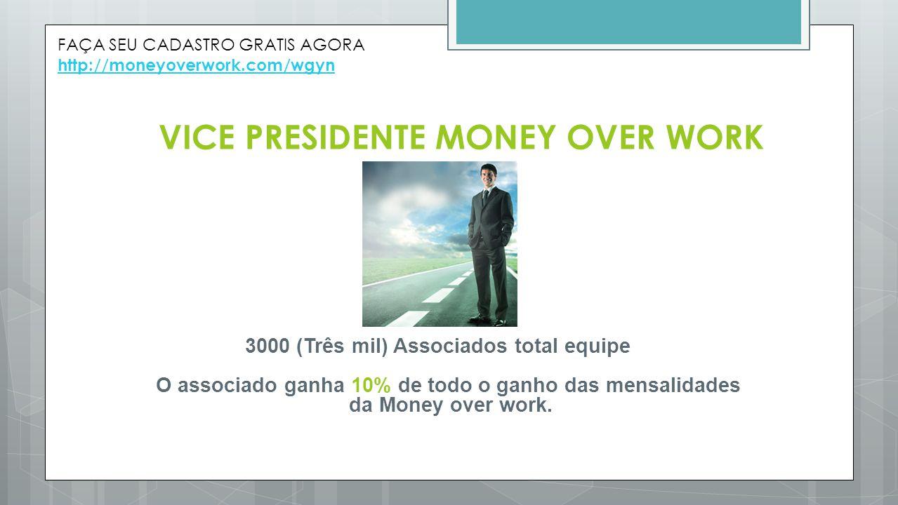 VICE PRESIDENTE MONEY OVER WORK 3000 (Três mil) Associados total equipe O associado ganha 10% de todo o ganho das mensalidades da Money over work. FAÇ