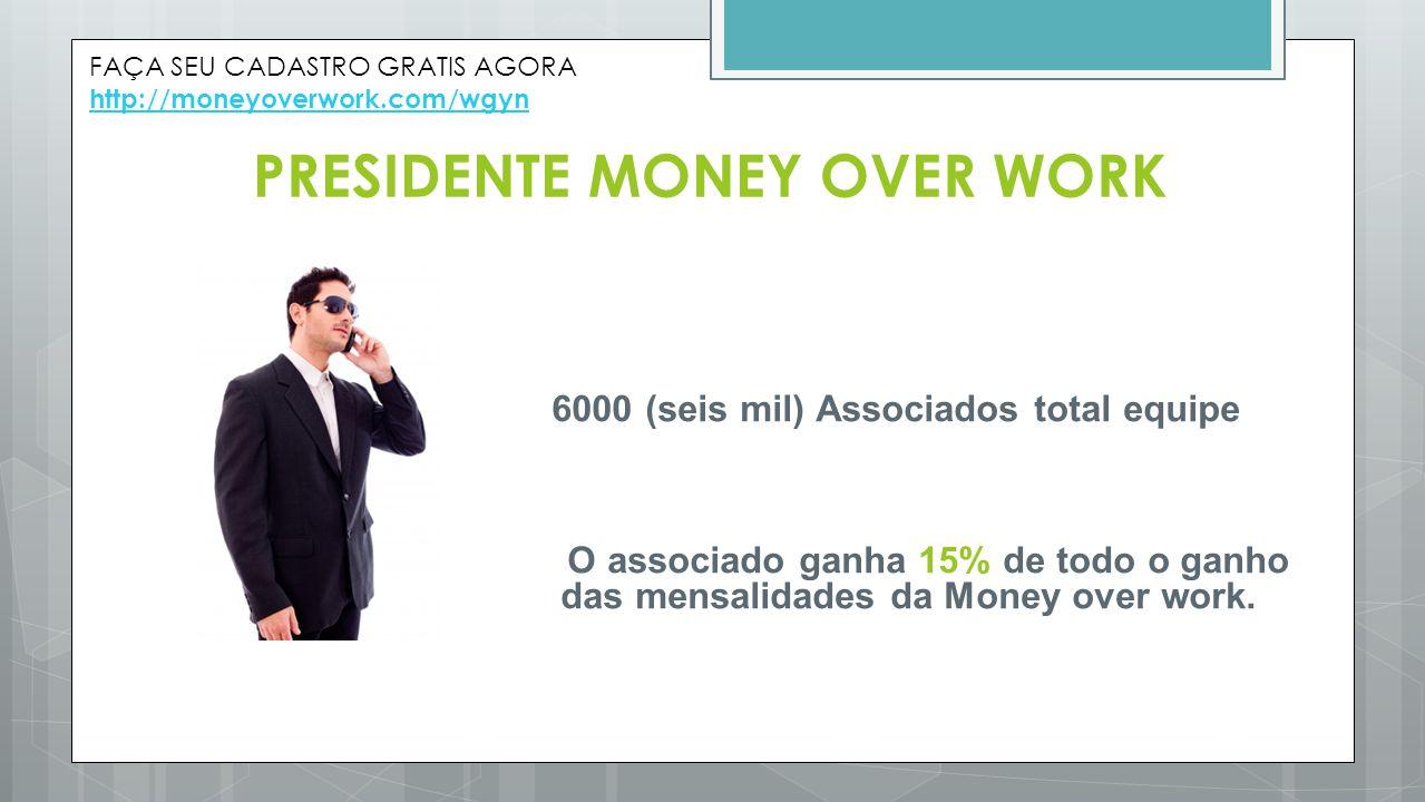 PRESIDENTE MONEY OVER WORK 6000 (seis mil) Associados total equipe O associado ganha 15% de todo o ganho das mensalidades da Money over work. FAÇA SEU