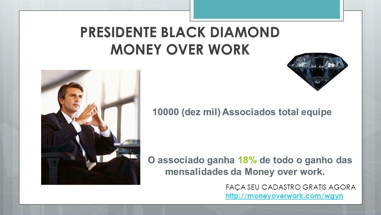 PRESIDENTE BLACK DIAMOND MONEY OVER WORK 10000 (dez mil) Associados total equipe O associado ganha 18% de todo o ganho das mensalidades da Money over