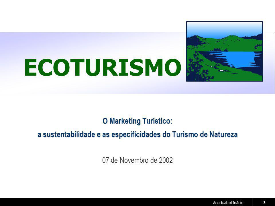 Ana Isabel Inácio 1 ECOTURISMO O Marketing Turístico: a sustentabilidade e as especificidades do Turismo de Natureza 07 de Novembro de 2002