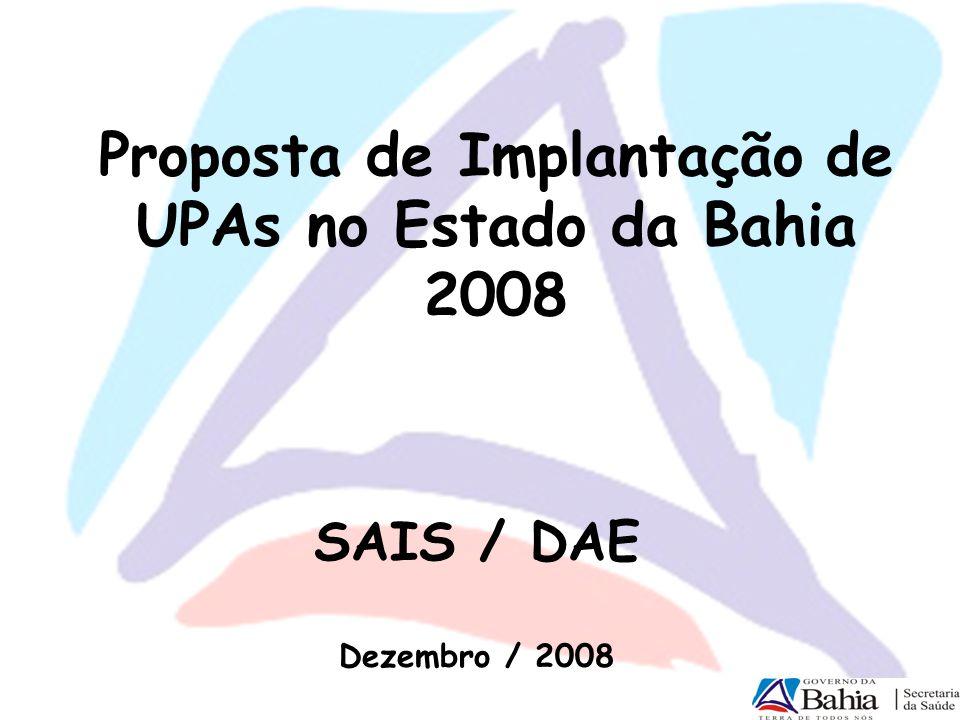 Proposta de Implantação de UPAs no Estado da Bahia 2008 SAIS / DAE Dezembro / 2008