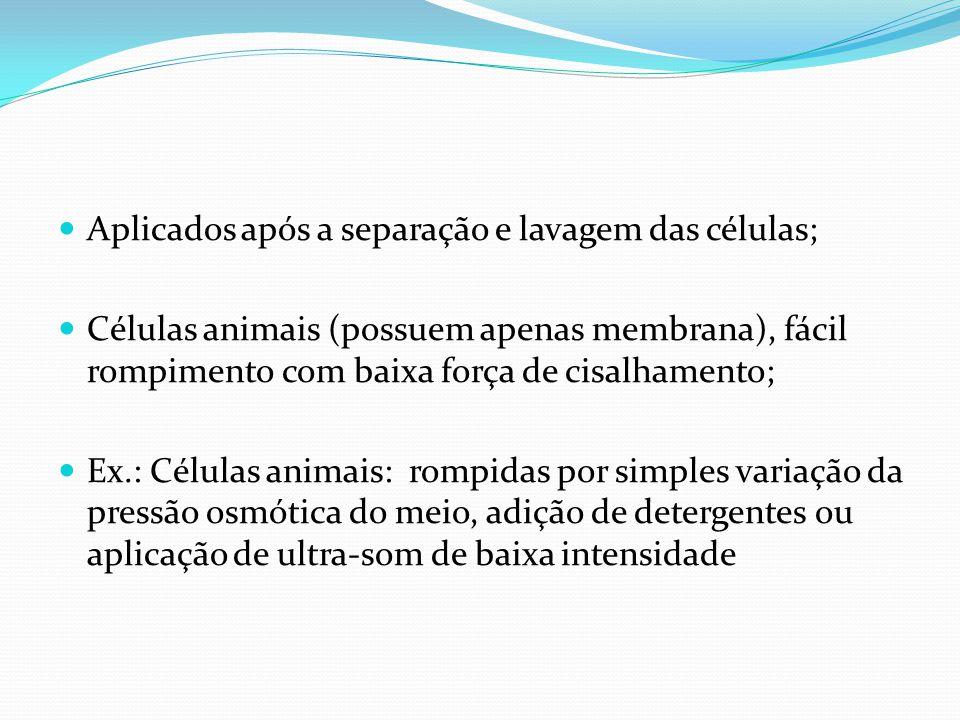 Aplicados após a separação e lavagem das células; Células animais (possuem apenas membrana), fácil rompimento com baixa força de cisalhamento; Ex.: Cé