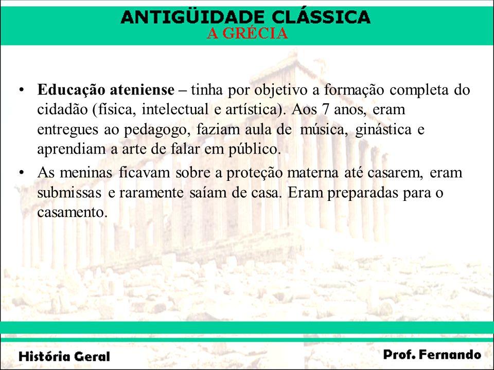 Educação ateniense – tinha por objetivo a formação completa do cidadão (física, intelectual e artística). Aos 7 anos, eram entregues ao pedagogo, fazi
