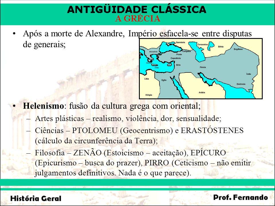 Após a morte de Alexandre, Império esfacela-se entre disputas de generais; Helenismo: fusão da cultura grega com oriental; –Artes plásticas – realismo