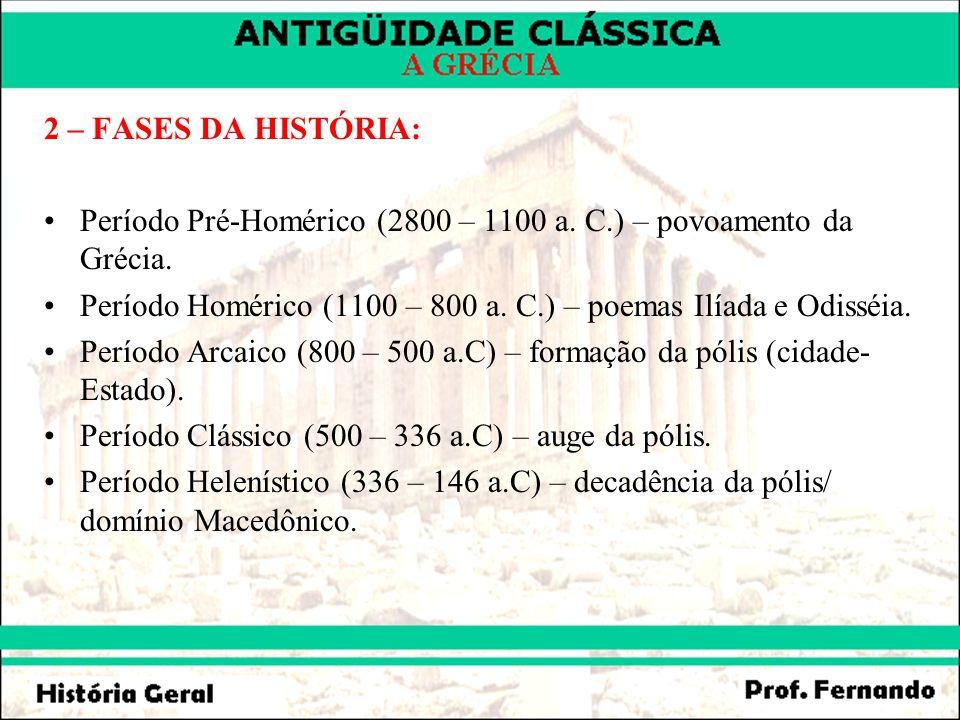 2 – FASES DA HISTÓRIA: Período Pré-Homérico (2800 – 1100 a. C.) – povoamento da Grécia. Período Homérico (1100 – 800 a. C.) – poemas Ilíada e Odisséia