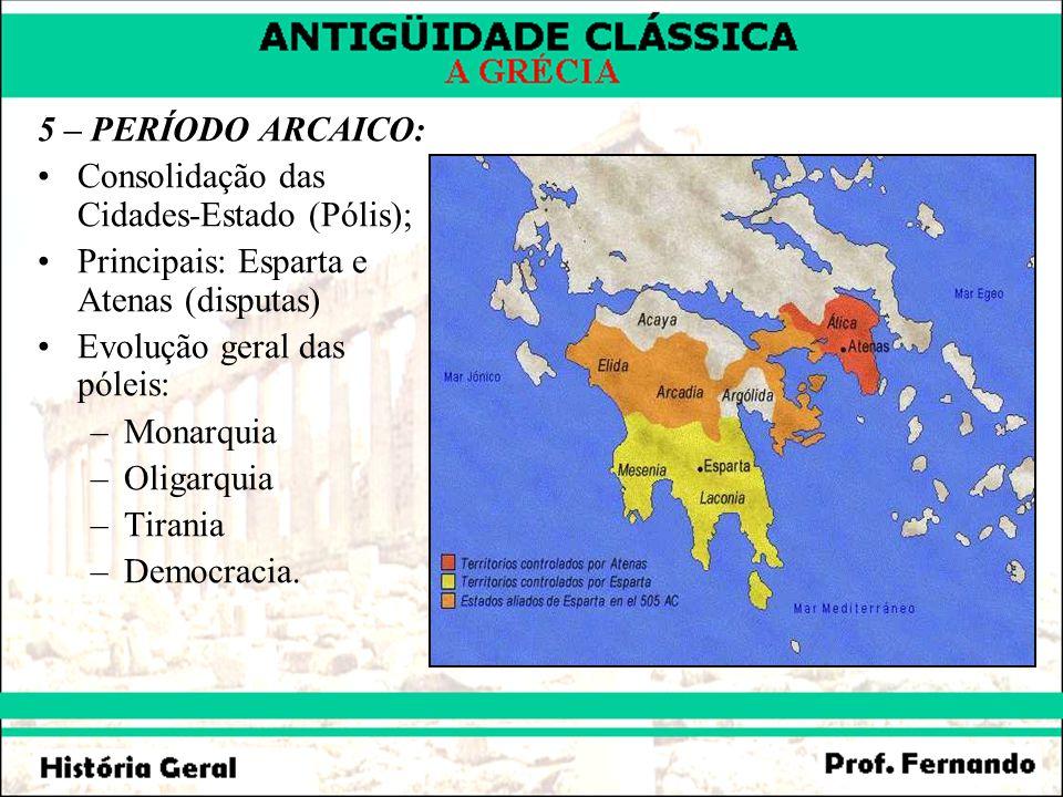 5 – PERÍODO ARCAICO: Consolidação das Cidades-Estado (Pólis); Principais: Esparta e Atenas (disputas) Evolução geral das póleis: –Monarquia –Oligarqui