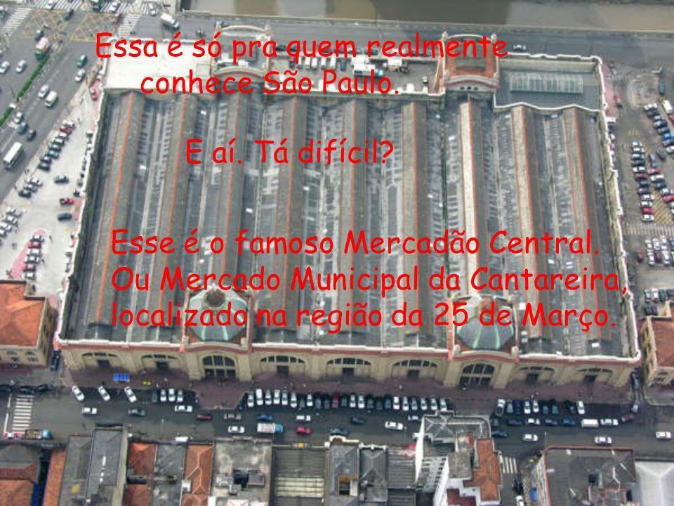 Essa é só pra quem realmente conhece São Paulo. E aí. Tá difícil? Esse é o famoso Mercadão Central. Ou Mercado Municipal da Cantareira, localizado na