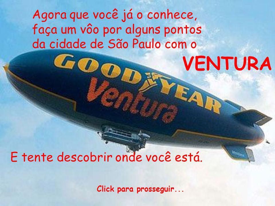 Agora que você já o conhece, faça um vôo por alguns pontos da cidade de São Paulo com o VENTURA E tente descobrir onde você está. Click para prossegui