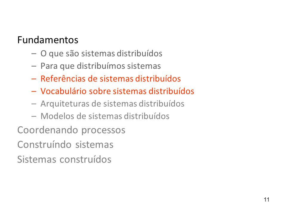 11 Fundamentos –O que são sistemas distribuídos –Para que distribuímos sistemas –Referências de sistemas distribuídos –Vocabulário sobre sistemas dist