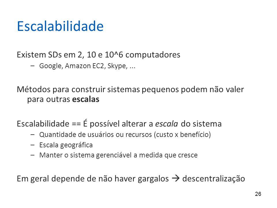 26 Escalabilidade Existem SDs em 2, 10 e 10^6 computadores –Google, Amazon EC2, Skype,... Métodos para construir sistemas pequenos podem não valer par