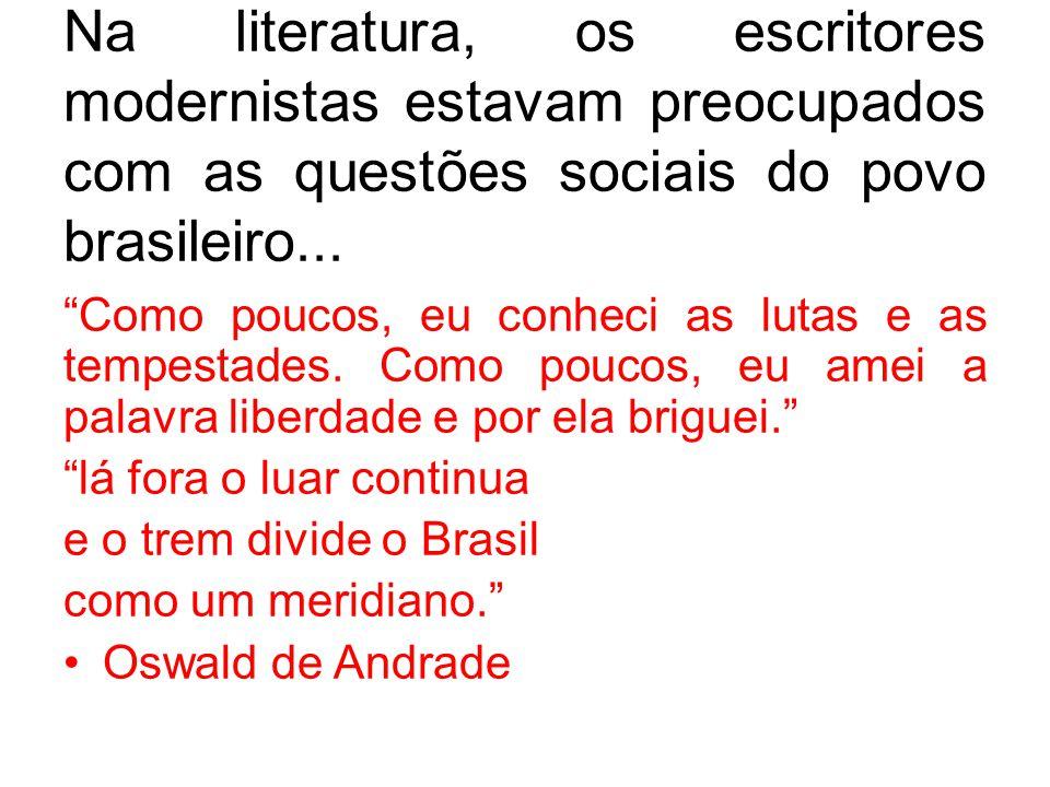 Na literatura, os escritores modernistas estavam preocupados com as questões sociais do povo brasileiro... Como poucos, eu conheci as lutas e as tempe