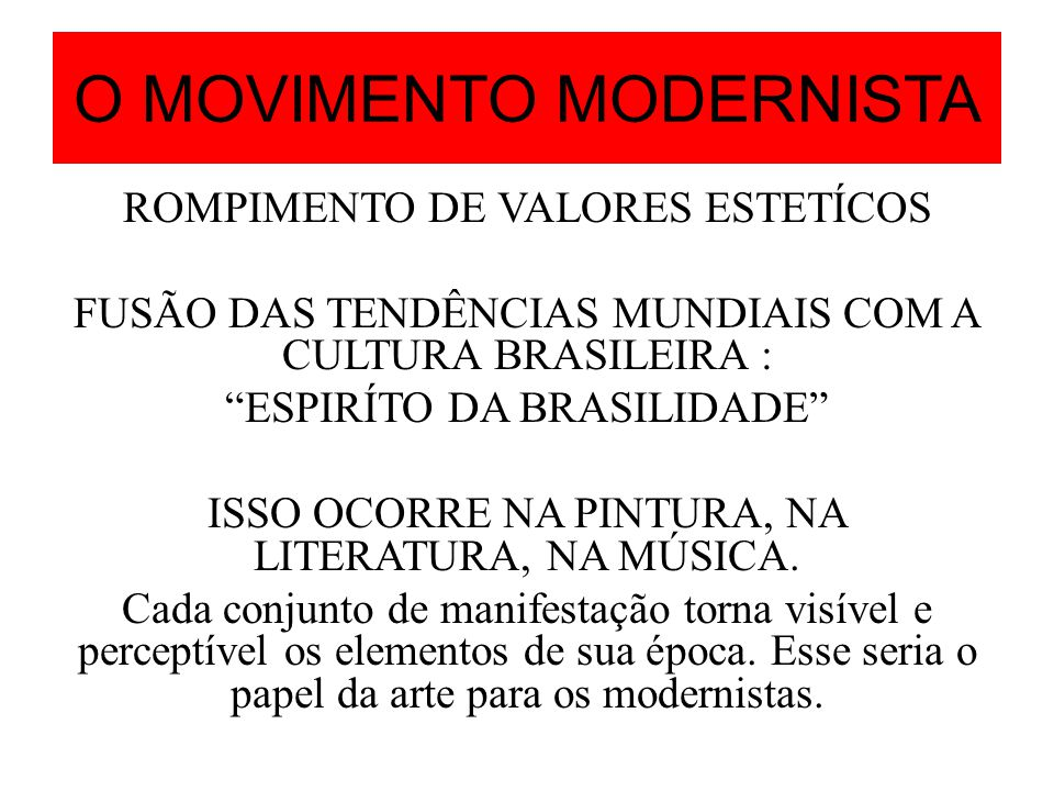 O MOVIMENTO MODERNISTA ROMPIMENTO DE VALORES ESTETÍCOS FUSÃO DAS TENDÊNCIAS MUNDIAIS COM A CULTURA BRASILEIRA : ESPIRÍTO DA BRASILIDADE ISSO OCORRE NA
