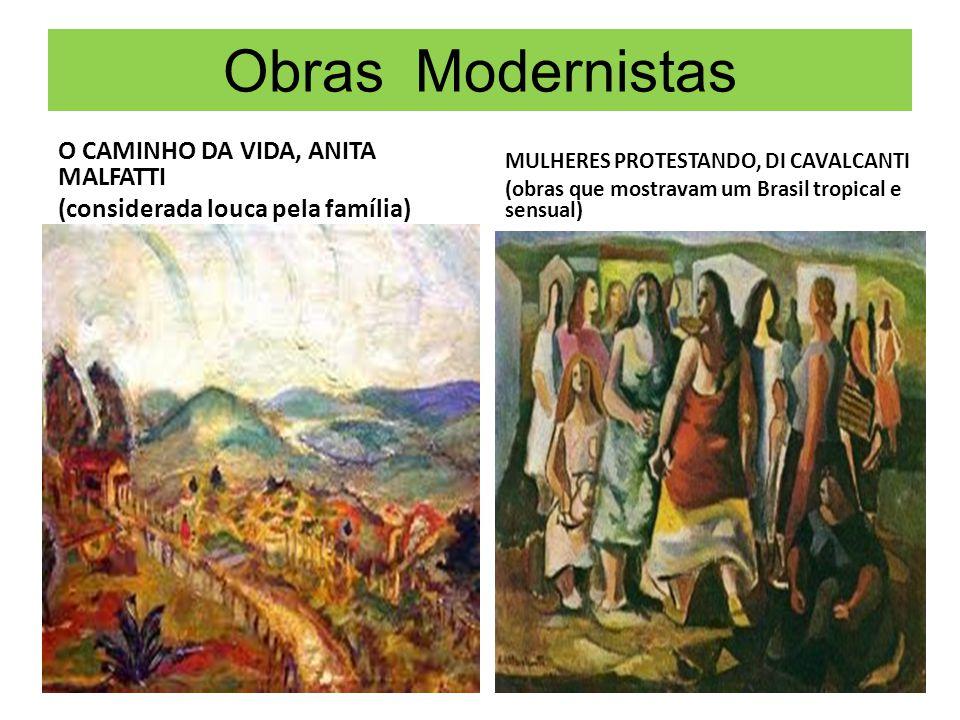 Obras Modernistas O CAMINHO DA VIDA, ANITA MALFATTI (considerada louca pela família) MULHERES PROTESTANDO, DI CAVALCANTI (obras que mostravam um Brasi