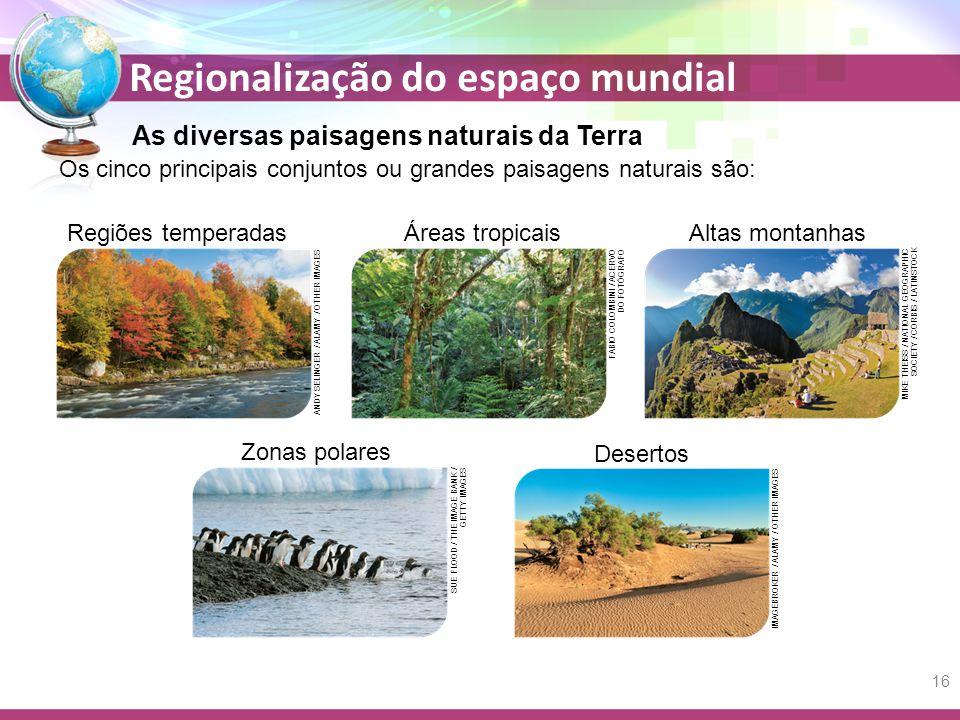 Regionalização do espaço mundial As diversas paisagens naturais da Terra Os cinco principais conjuntos ou grandes paisagens naturais são: Altas montanhas MIKE THEISS / NATIONAL GEOGRAPHIC SOCIETY / CORBIS / LATINSTOCK Zonas polares SUE FLOOD / THE IMAGE BANK / GETTY IMAGES Regiões temperadas ANDY SELINGER / ALAMY / OTHER IMAGES Áreas tropicais FABIO COLOMBINI / ACERVO DO FOTÓGRAFO Desertos IMAGEBROKER / ALAMY / OTHER IMAGES 16