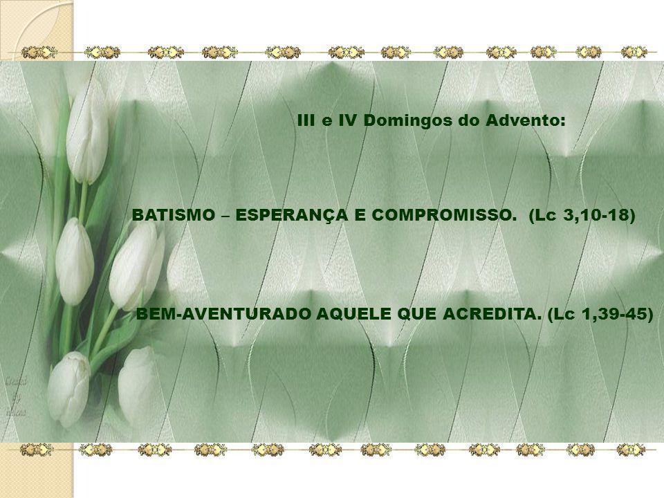 BATISMO – ESPERANÇA E COMPROMISSO. (Lc 3,10-18) BEM-AVENTURADO AQUELE QUE ACREDITA. (Lc 1,39-45) III e IV Domingos do Advento: