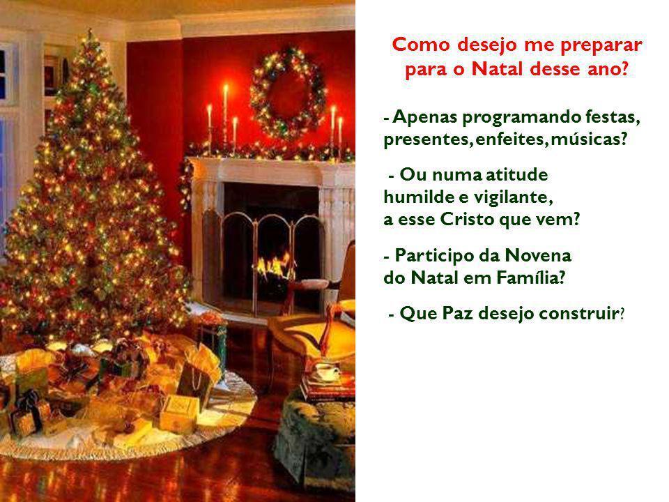 Como desejo me preparar para o Natal desse ano? - Apenas programando festas, presentes, enfeites, músicas? - Ou numa atitude humilde e vigilante, a es