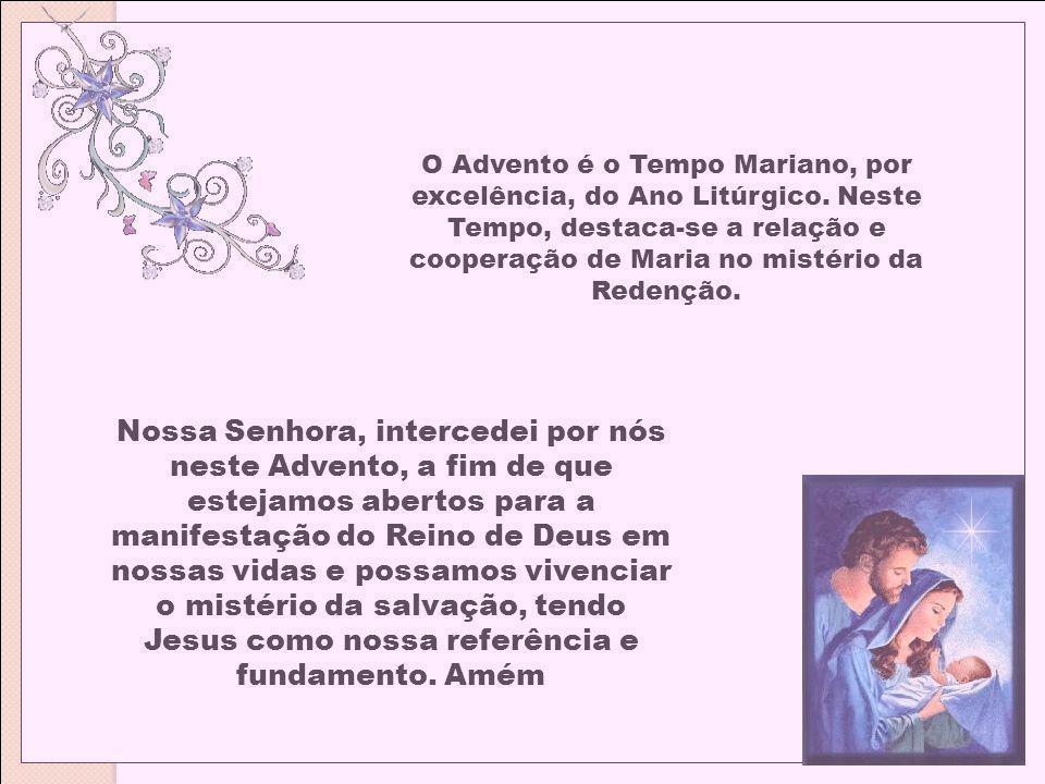 O Advento é o Tempo Mariano, por excelência, do Ano Litúrgico. Neste Tempo, destaca-se a relação e cooperação de Maria no mistério da Redenção. Nossa