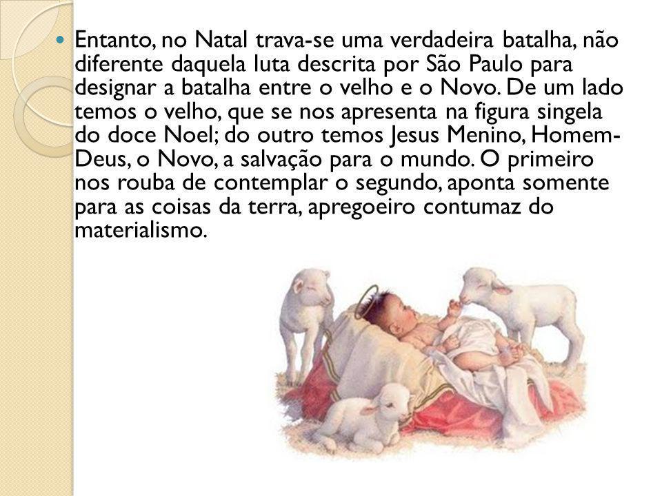 Entanto, no Natal trava-se uma verdadeira batalha, não diferente daquela luta descrita por São Paulo para designar a batalha entre o velho e o Novo. D