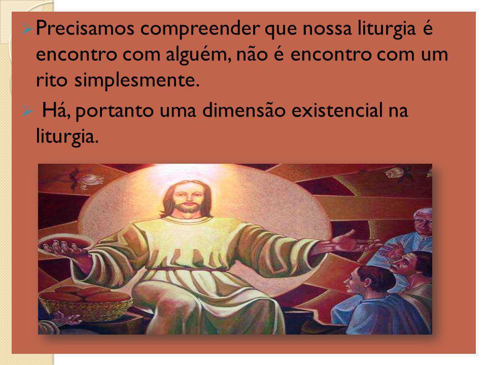 Precisamos compreender que nossa liturgia é encontro com alguém, não é encontro com um rito simplesmente. Há, portanto uma dimensão existencial na lit