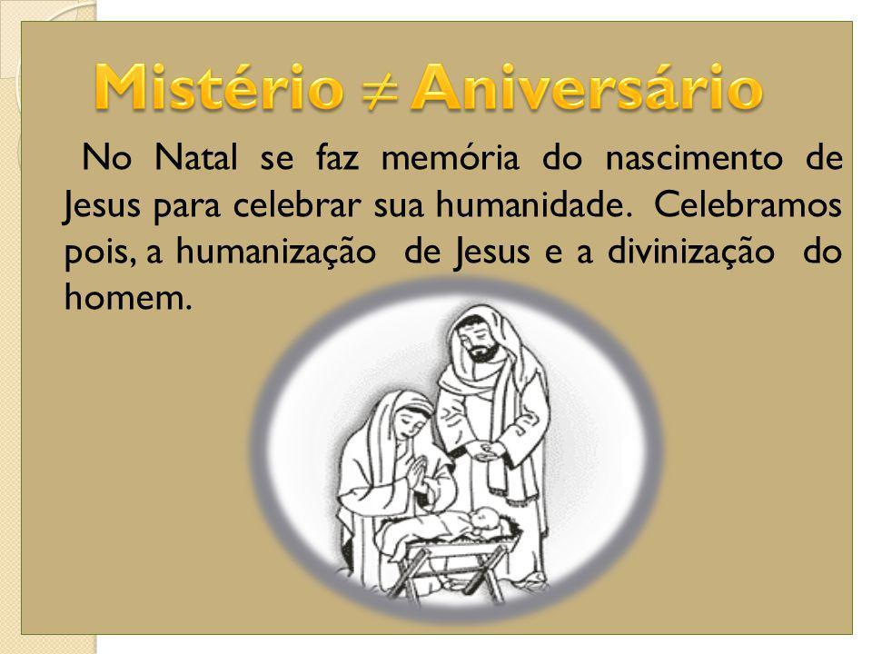 No Natal se faz memória do nascimento de Jesus para celebrar sua humanidade. Celebramos pois, a humanização de Jesus e a divinização do homem.