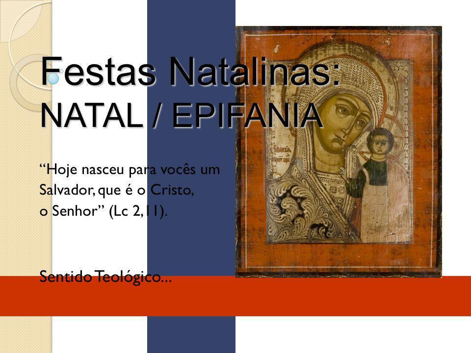 Festas Natalinas: NATAL / EPIFANIA Hoje nasceu para vocês um Salvador, que é o Cristo, o Senhor (Lc 2,11). Sentido Teológico...