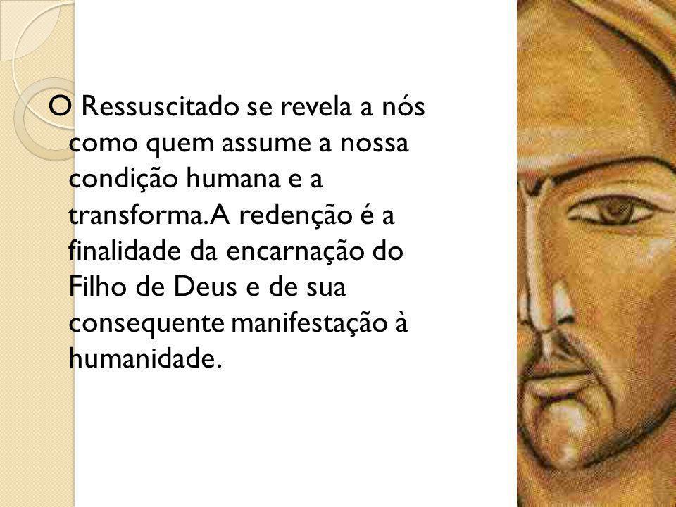 O Ressuscitado se revela a nós como quem assume a nossa condição humana e a transforma. A redenção é a finalidade da encarnação do Filho de Deus e de