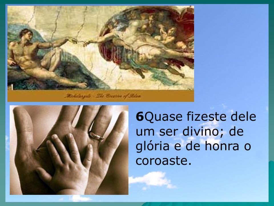 6Quase fizeste dele um ser divino; de glória e de honra o coroaste.